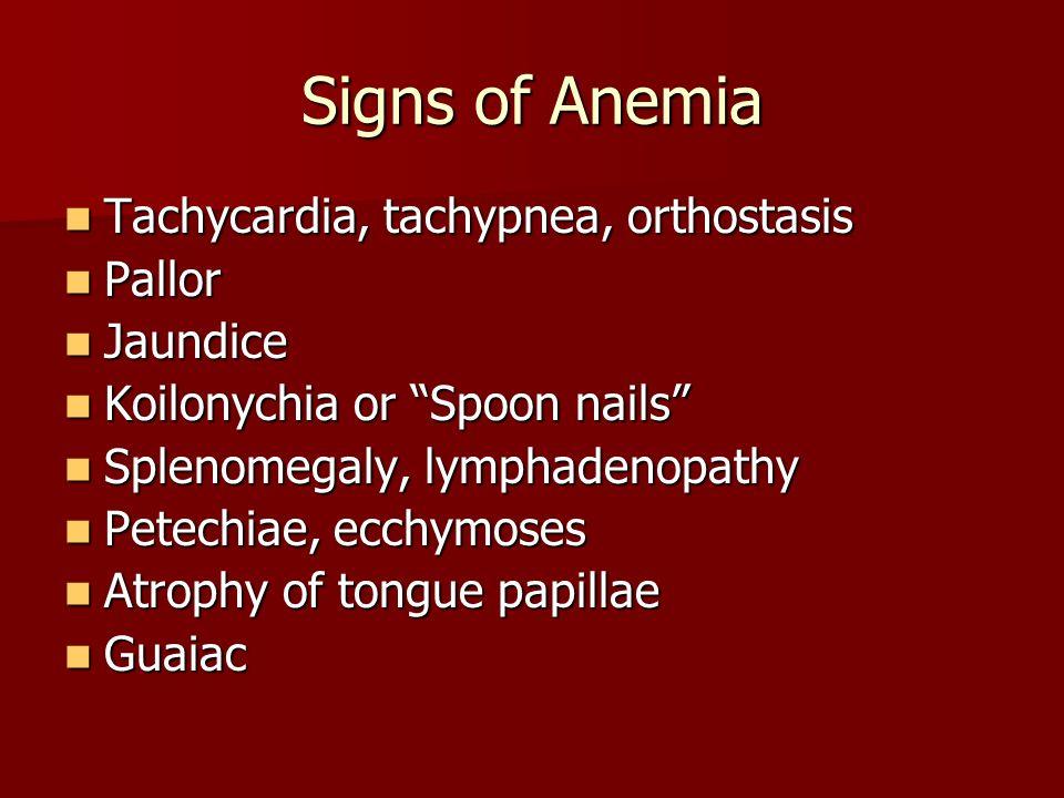 Signs of Anemia Tachycardia, tachypnea, orthostasis Pallor Jaundice