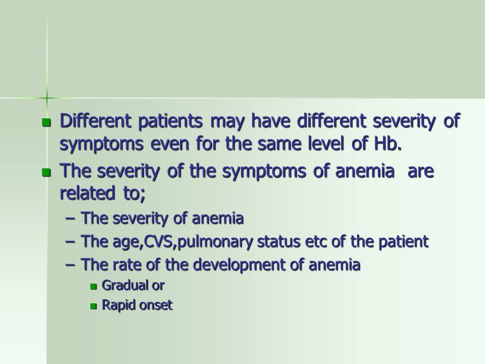 The severity of the symptoms of anemia are related to;