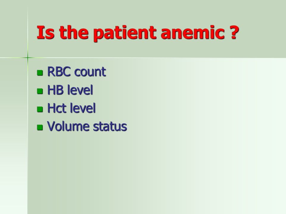 Is the patient anemic RBC count HB level Hct level Volume status