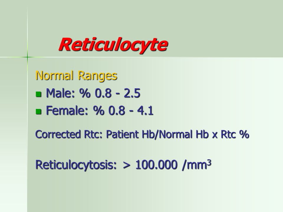 Reticulocyte Normal Ranges Male: % 0.8 - 2.5 Female: % 0.8 - 4.1