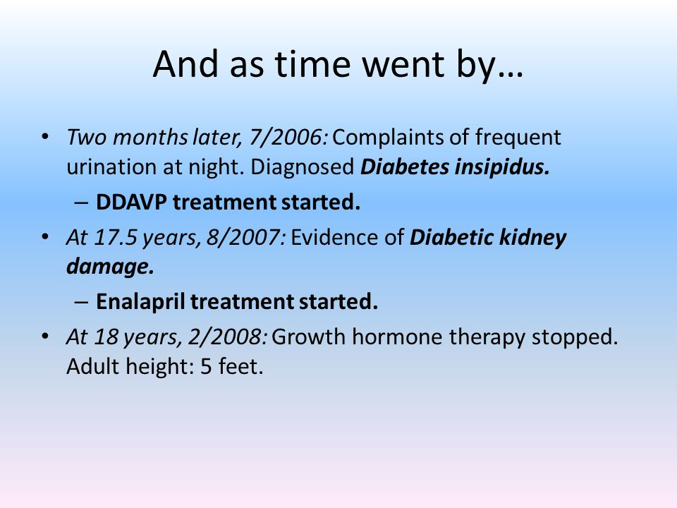 And as time went by… Two months later, 7/2006: Complaints of frequent urination at night. Diagnosed Diabetes insipidus.