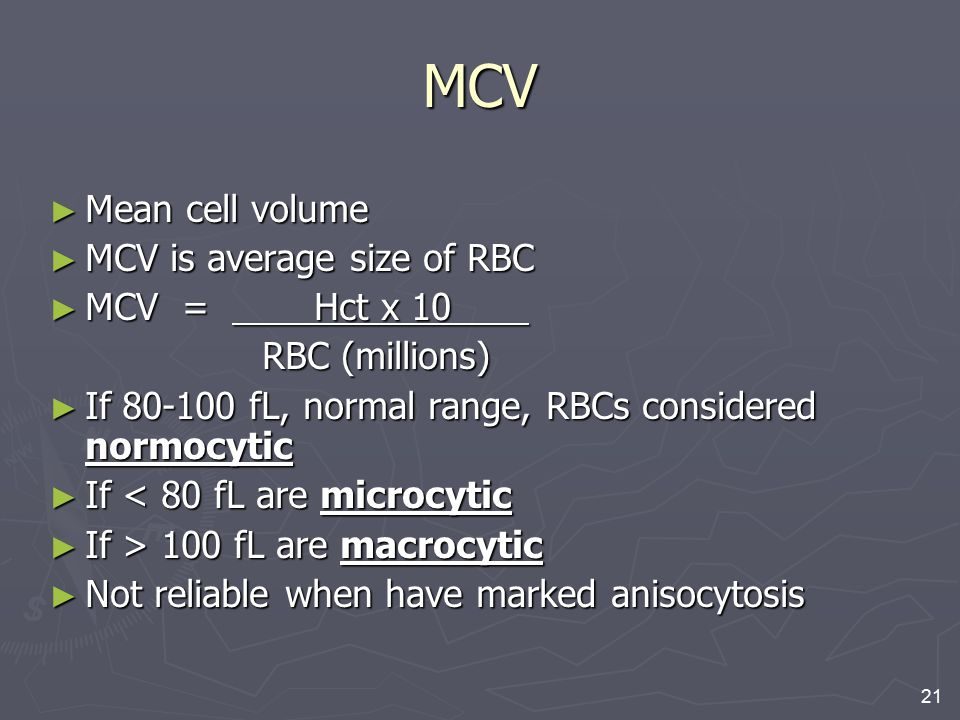 MCV Mean cell volume MCV is average size of RBC MCV = Hct x 10