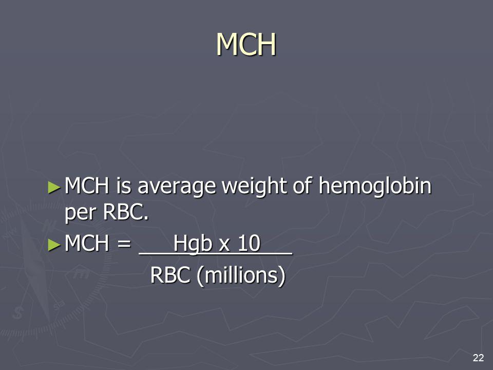 MCH MCH is average weight of hemoglobin per RBC. MCH = Hgb x 10