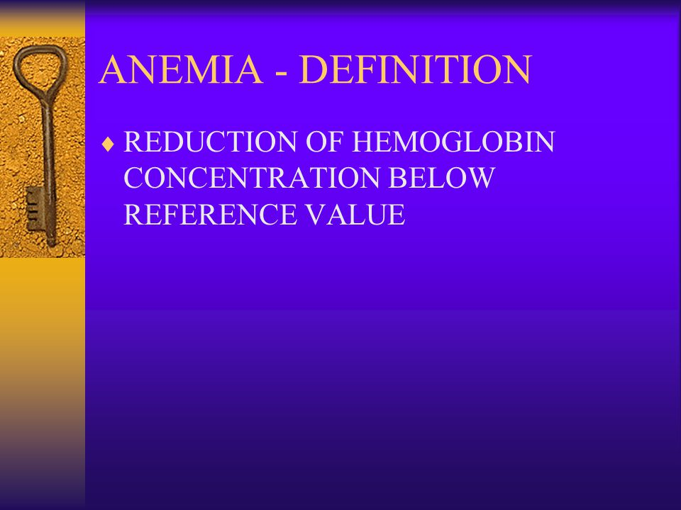 ANEMIA - DEFINITION REDUCTION OF HEMOGLOBIN CONCENTRATION BELOW REFERENCE VALUE