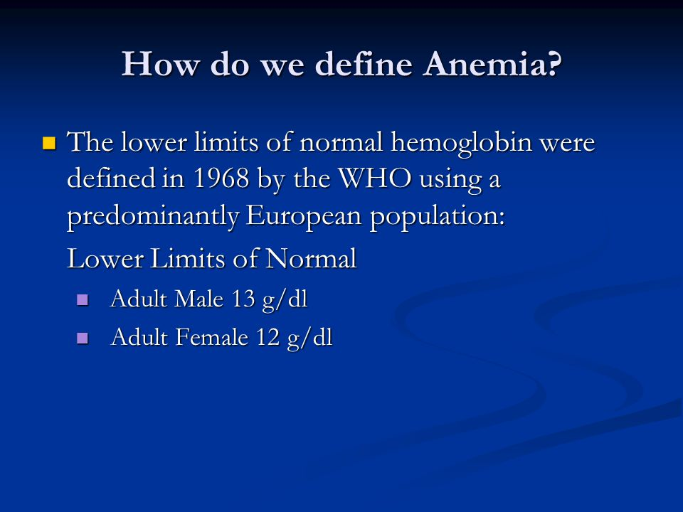 How do we define Anemia The lower limits of normal hemoglobin were defined in 1968 by the WHO using a predominantly European population: