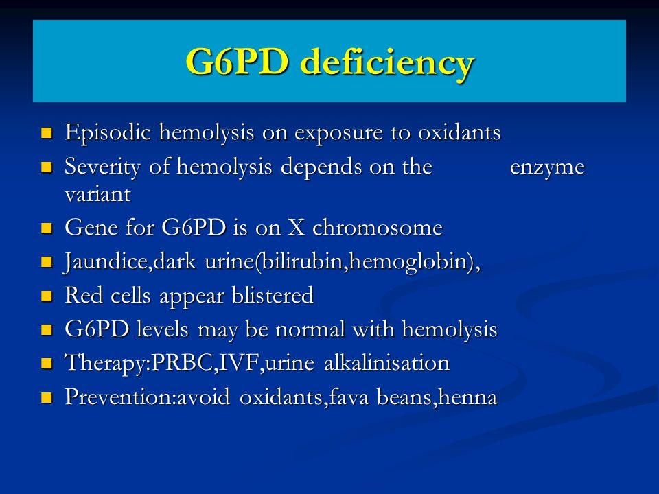 G6PD deficiency Episodic hemolysis on exposure to oxidants