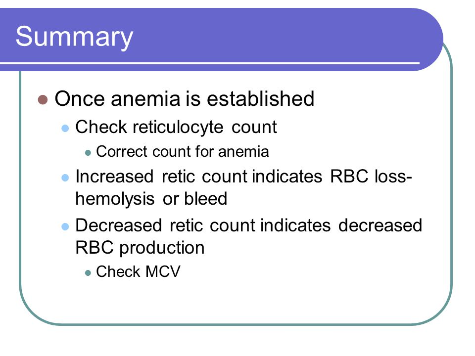 Summary Once anemia is established Check reticulocyte count