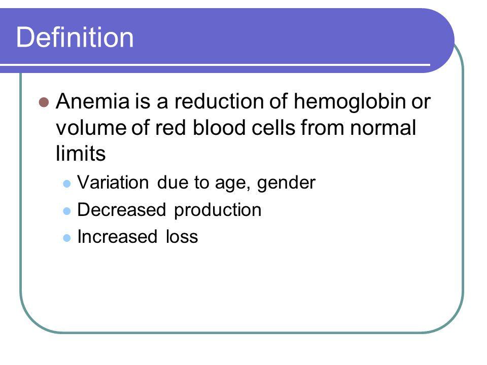 Definition Anemia is a reduction of hemoglobin or volume of red blood cells from normal limits. Variation due to age, gender.