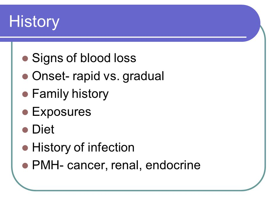 History Signs of blood loss Onset- rapid vs. gradual Family history