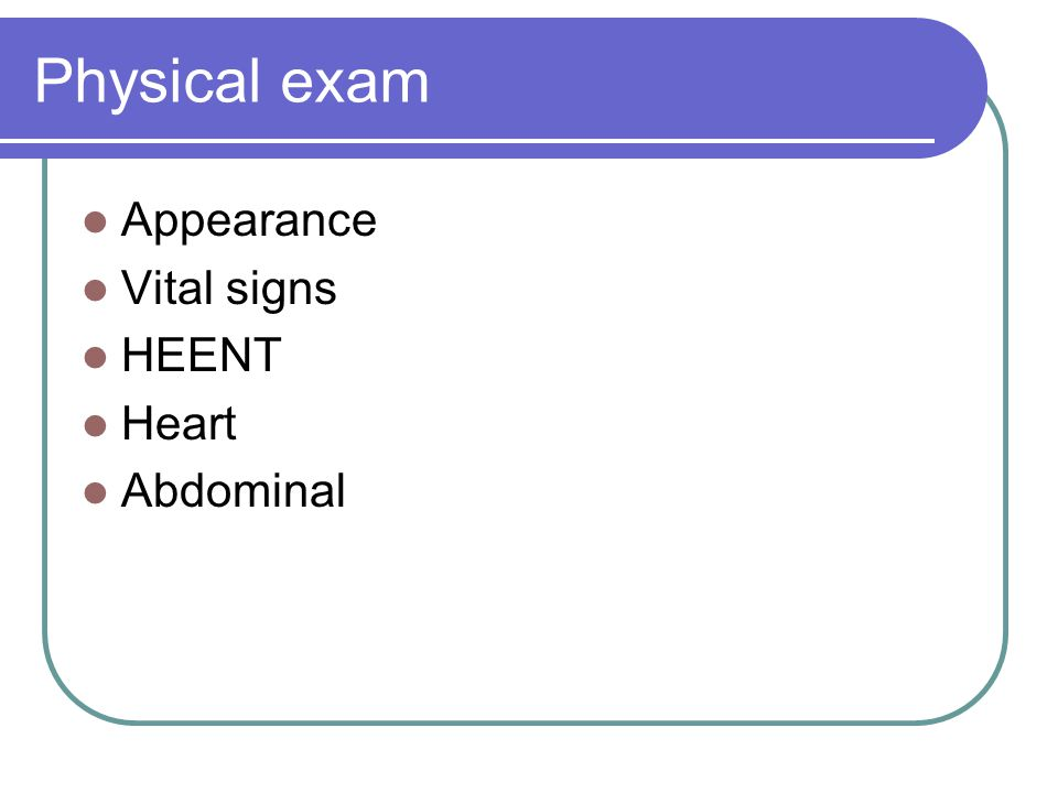 Physical exam Appearance Vital signs HEENT Heart Abdominal