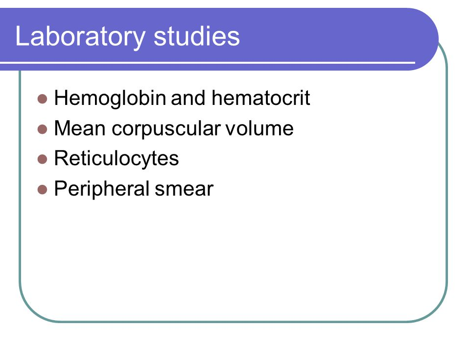 Laboratory studies Hemoglobin and hematocrit Mean corpuscular volume