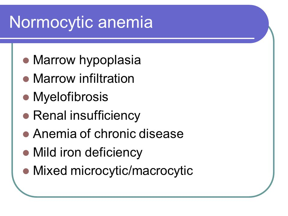 Normocytic anemia Marrow hypoplasia Marrow infiltration Myelofibrosis