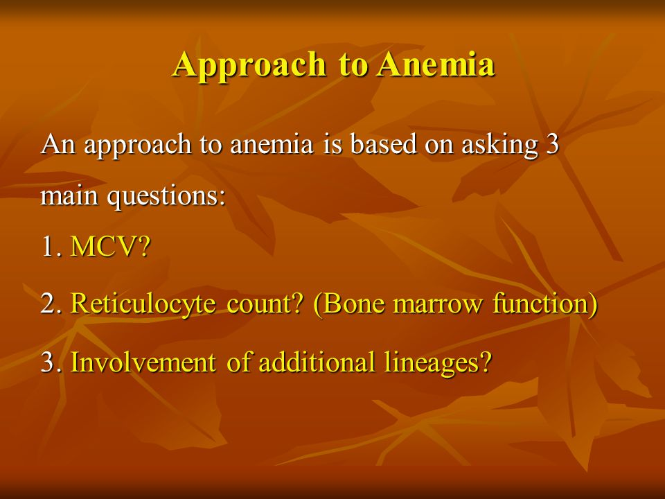 Approach to Anemia An approach to anemia is based on asking 3