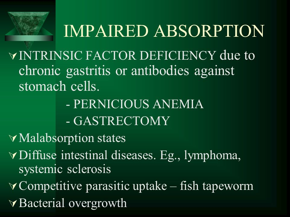 IMPAIRED ABSORPTION INTRINSIC FACTOR DEFICIENCY due to chronic gastritis or antibodies against stomach cells.