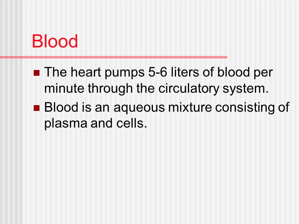 Blood The heart pumps 5-6 liters of blood per minute through the circulatory system.