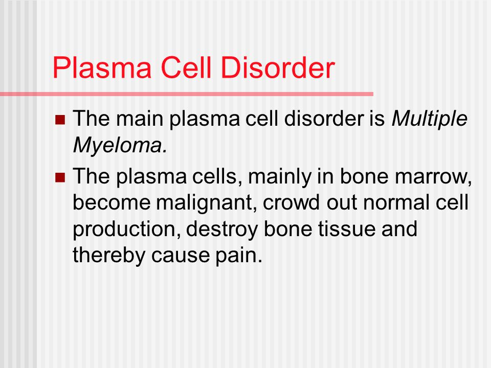 Plasma Cell Disorder The main plasma cell disorder is Multiple Myeloma.