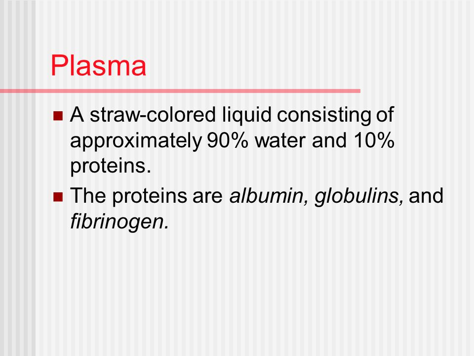 Plasma A straw-colored liquid consisting of approximately 90% water and 10% proteins.