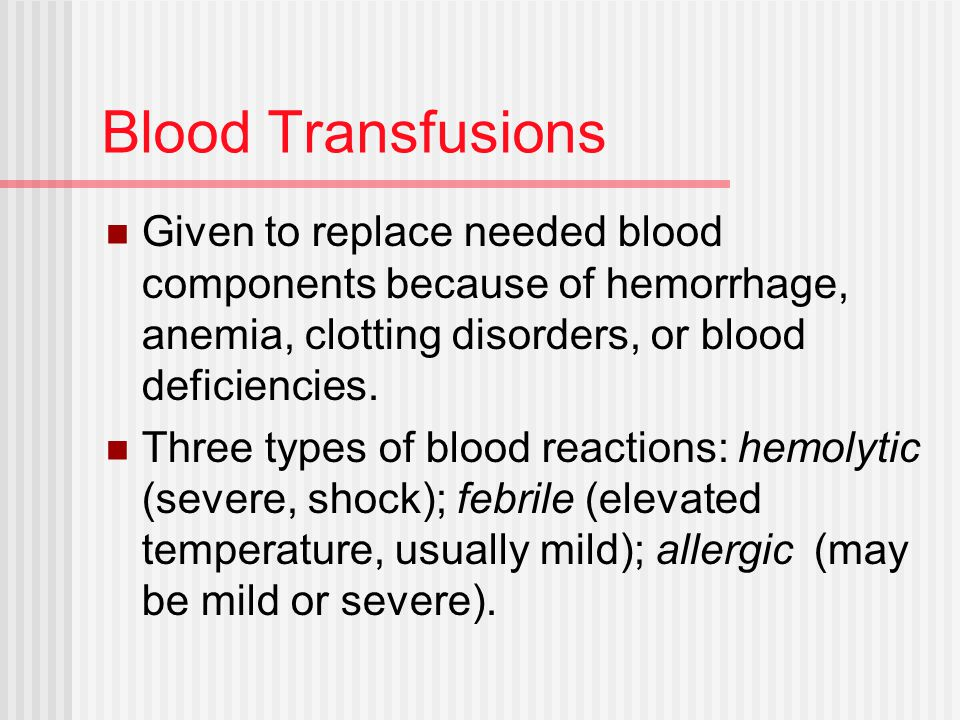 Blood Transfusions Given to replace needed blood components because of hemorrhage, anemia, clotting disorders, or blood deficiencies.