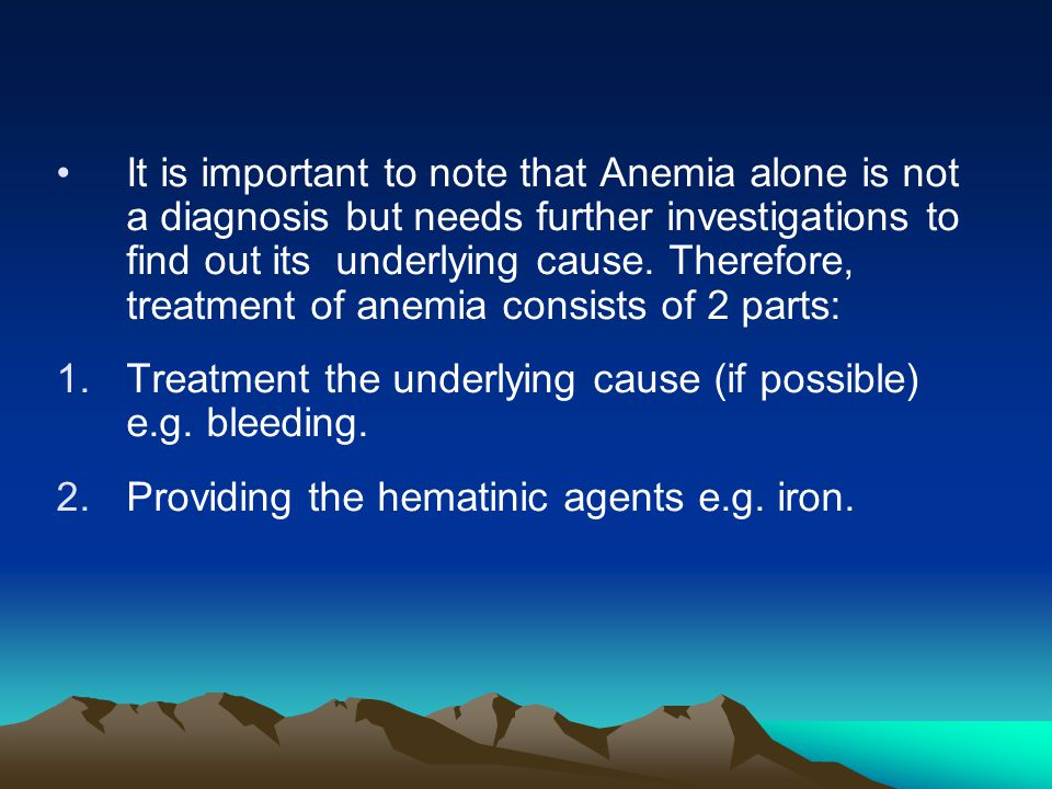 It is important to note that Anemia alone is not a diagnosis but needs further investigations to find out its underlying cause. Therefore, treatment of anemia consists of 2 parts: