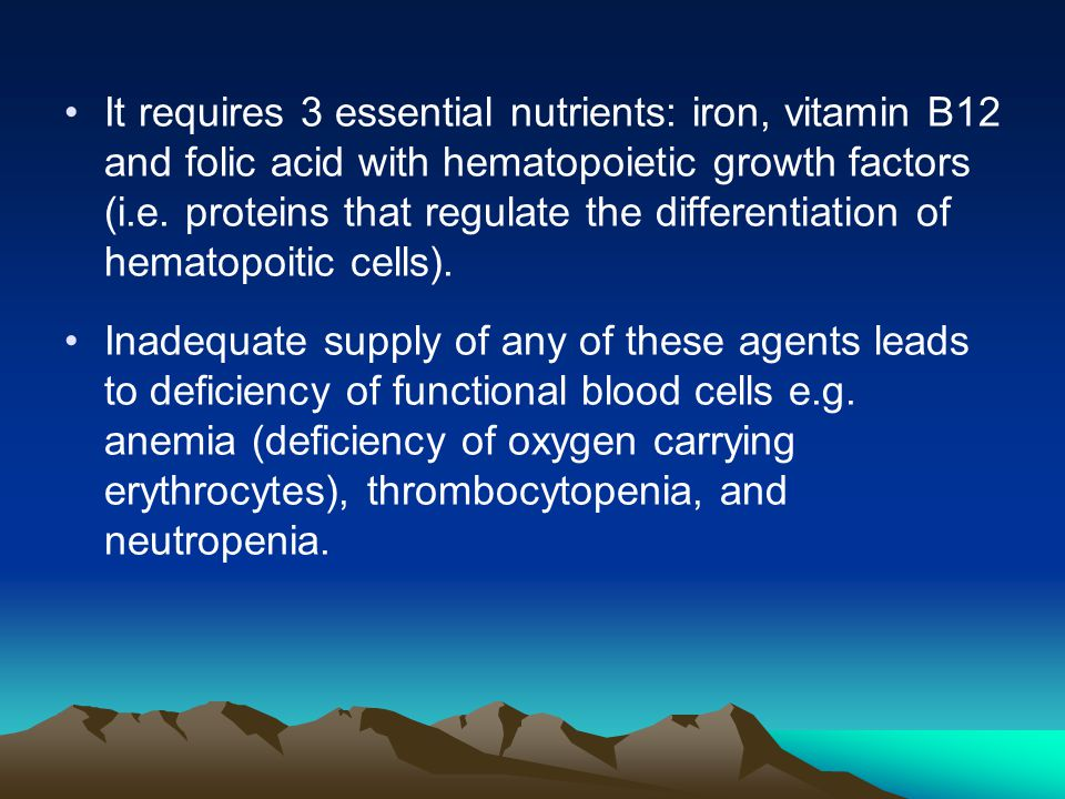 It requires 3 essential nutrients: iron, vitamin B12 and folic acid with hematopoietic growth factors (i.e. proteins that regulate the differentiation of hematopoitic cells).