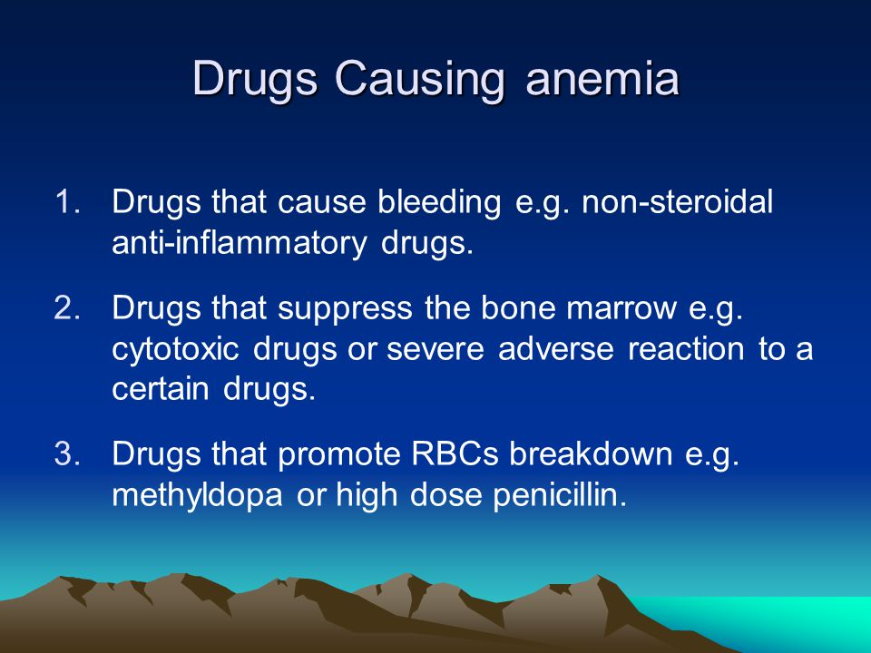 Drugs Causing anemia Drugs that cause bleeding e.g. non-steroidal anti-inflammatory drugs.