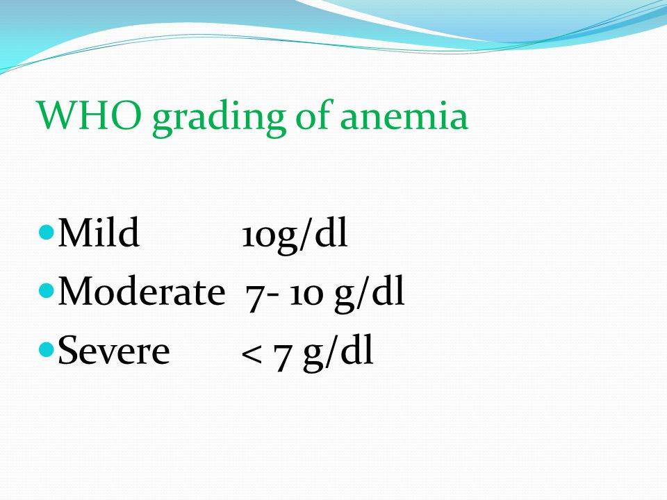 WHO grading of anemia Mild 10g/dl Moderate 7- 10 g/dl Severe < 7 g/dl