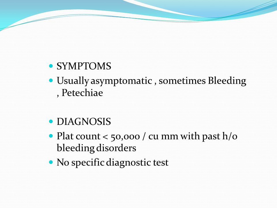 SYMPTOMS Usually asymptomatic , sometimes Bleeding , Petechiae. DIAGNOSIS. Plat count < 50,000 / cu mm with past h/o bleeding disorders.
