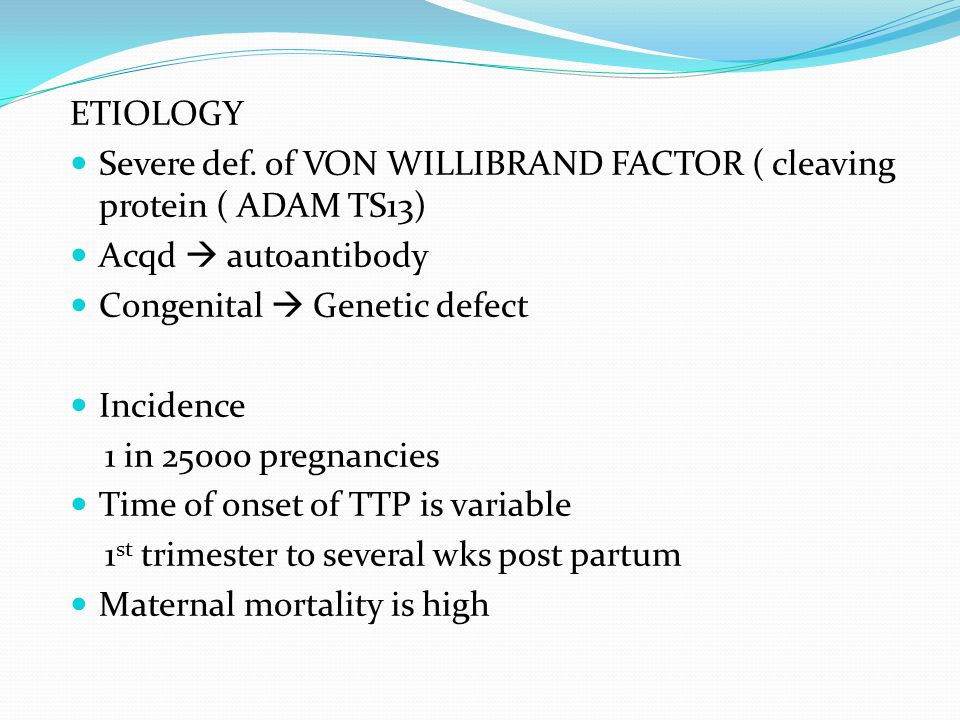 ETIOLOGY Severe def. of VON WILLIBRAND FACTOR ( cleaving protein ( ADAM TS13) Acqd  autoantibody.