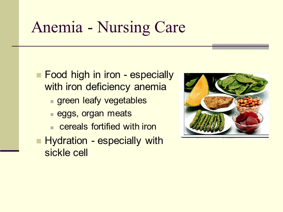 Anemia - Nursing Care Food high in iron - especially with iron deficiency anemia. green leafy vegetables.