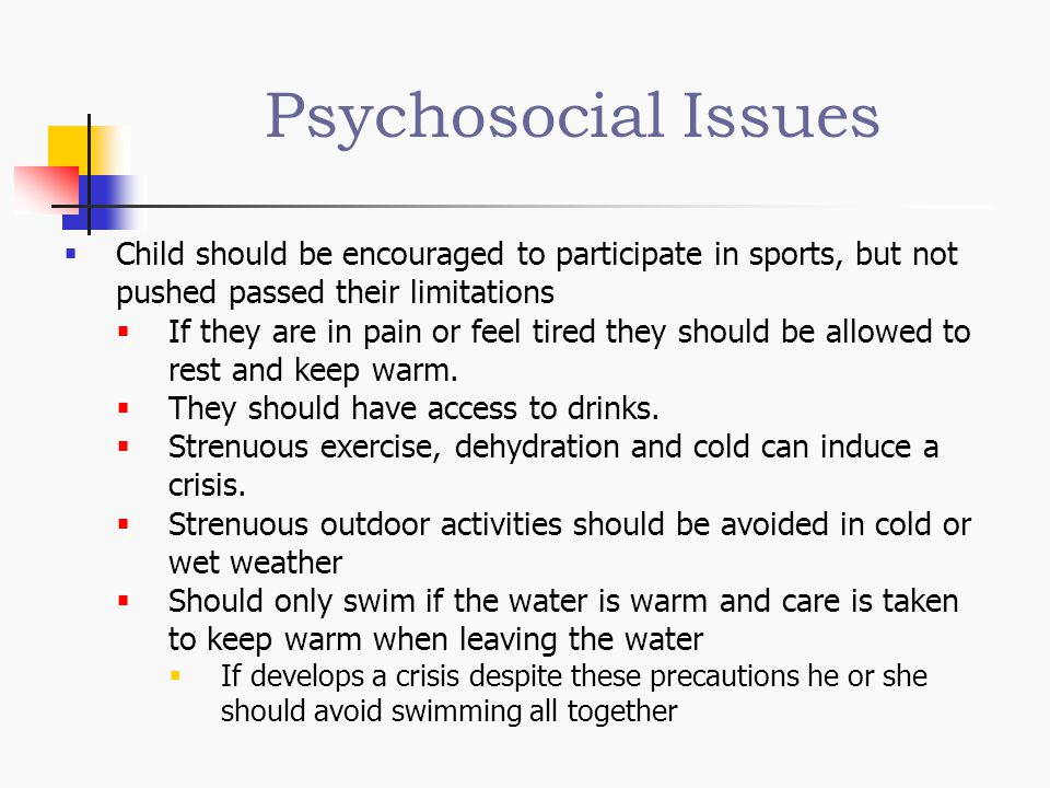 Psychosocial Issues Child should be encouraged to participate in sports, but not pushed passed their limitations.