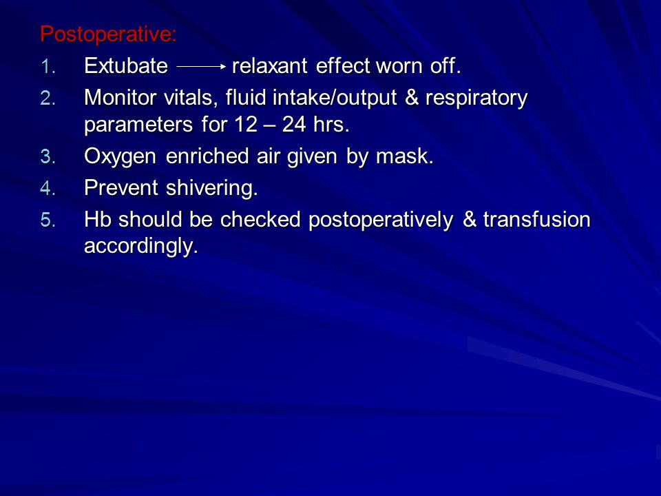 Postoperative: Extubate relaxant effect worn off. Monitor vitals, fluid intake/output & respiratory parameters for 12 – 24 hrs.