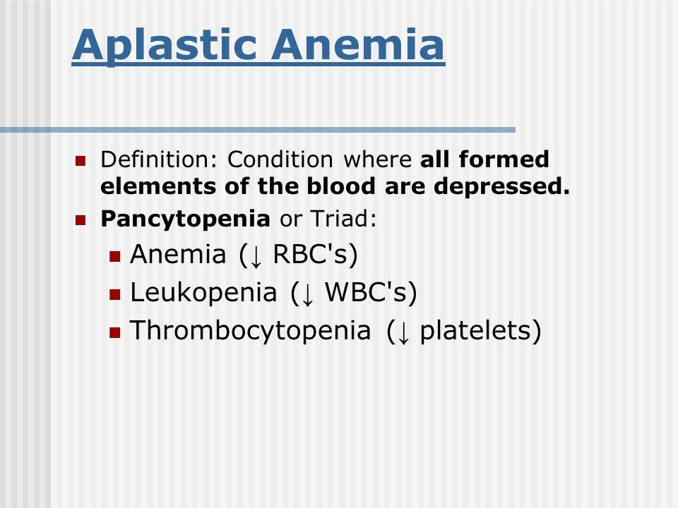 Aplastic Anemia Anemia (↓ RBC s) Leukopenia (↓ WBC s)