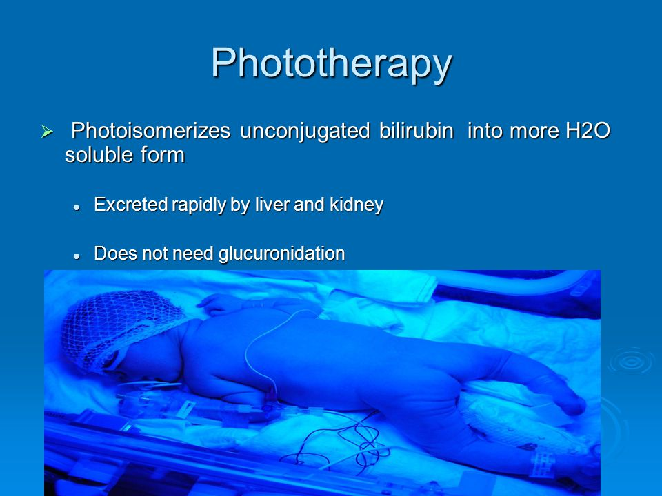 Phototherapy Photoisomerizes unconjugated bilirubin into more H2O soluble form. Excreted rapidly by liver and kidney.