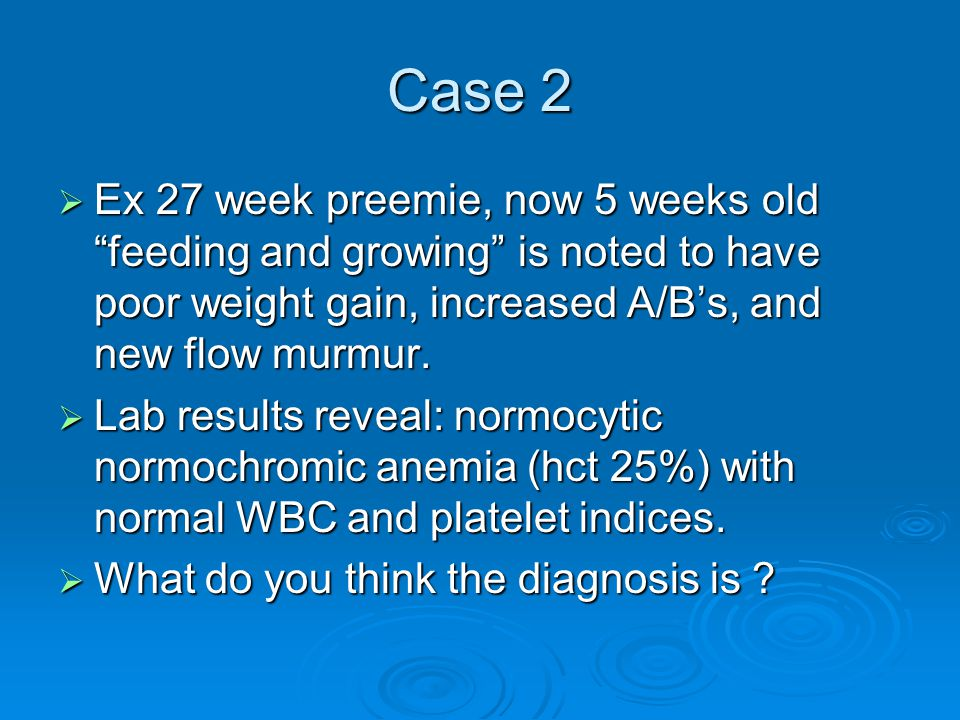 Case 2 Ex 27 week preemie, now 5 weeks old feeding and growing is noted to have poor weight gain, increased A/B's, and new flow murmur.
