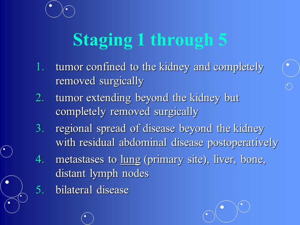Staging 1 through 5 tumor confined to the kidney and completely removed surgically.