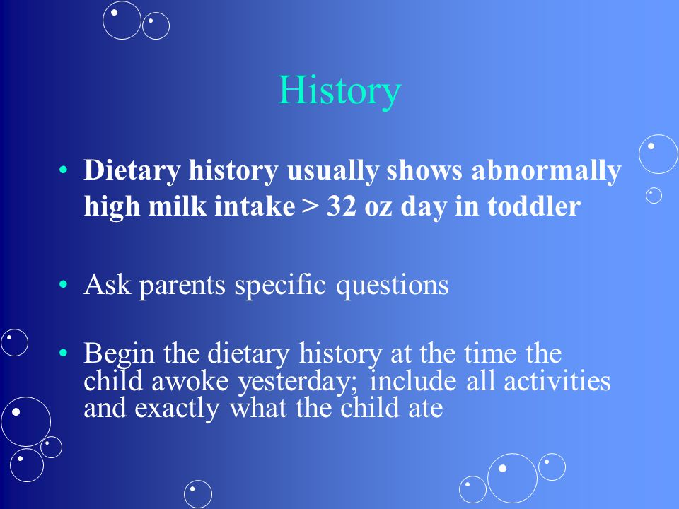 History Dietary history usually shows abnormally high milk intake > 32 oz day in toddler. Ask parents specific questions.