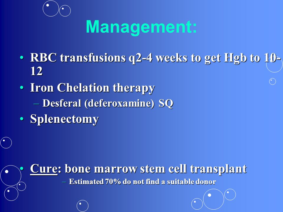 Management: RBC transfusions q2-4 weeks to get Hgb to 10-12