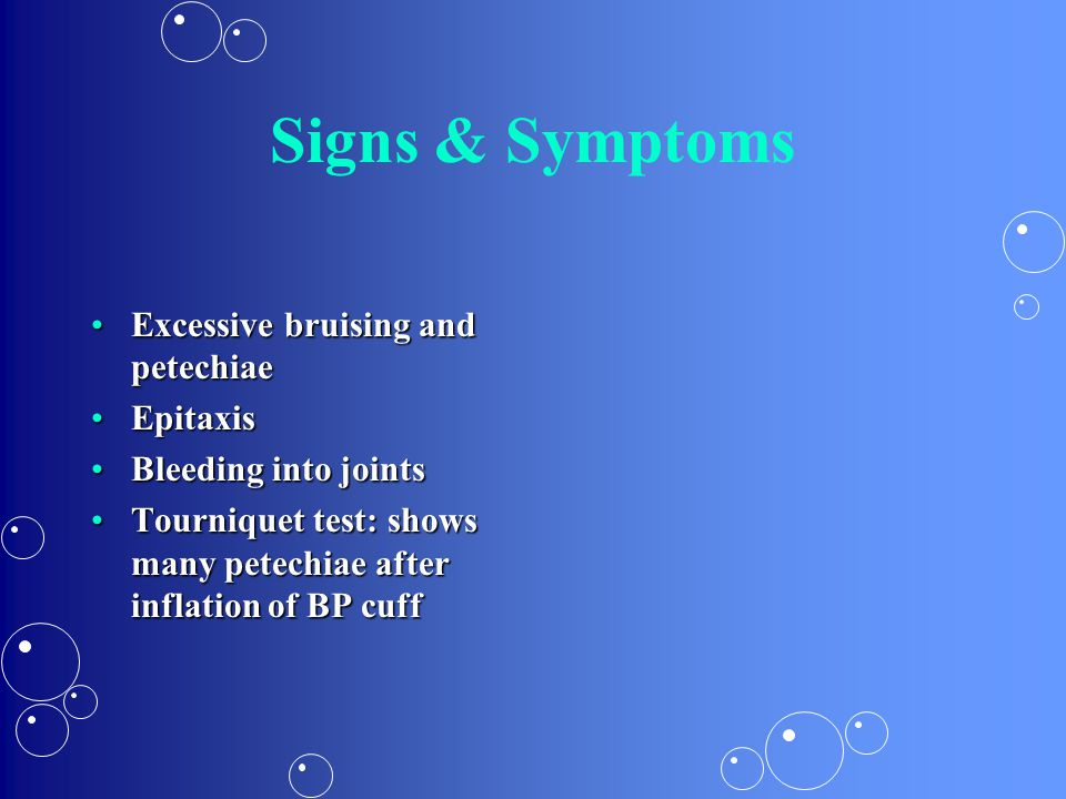 Signs & Symptoms Excessive bruising and petechiae Epitaxis
