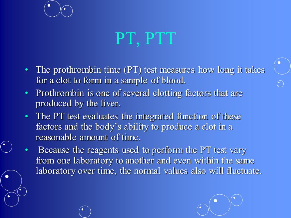 PT, PTT The prothrombin time (PT) test measures how long it takes for a clot to form in a sample of blood.