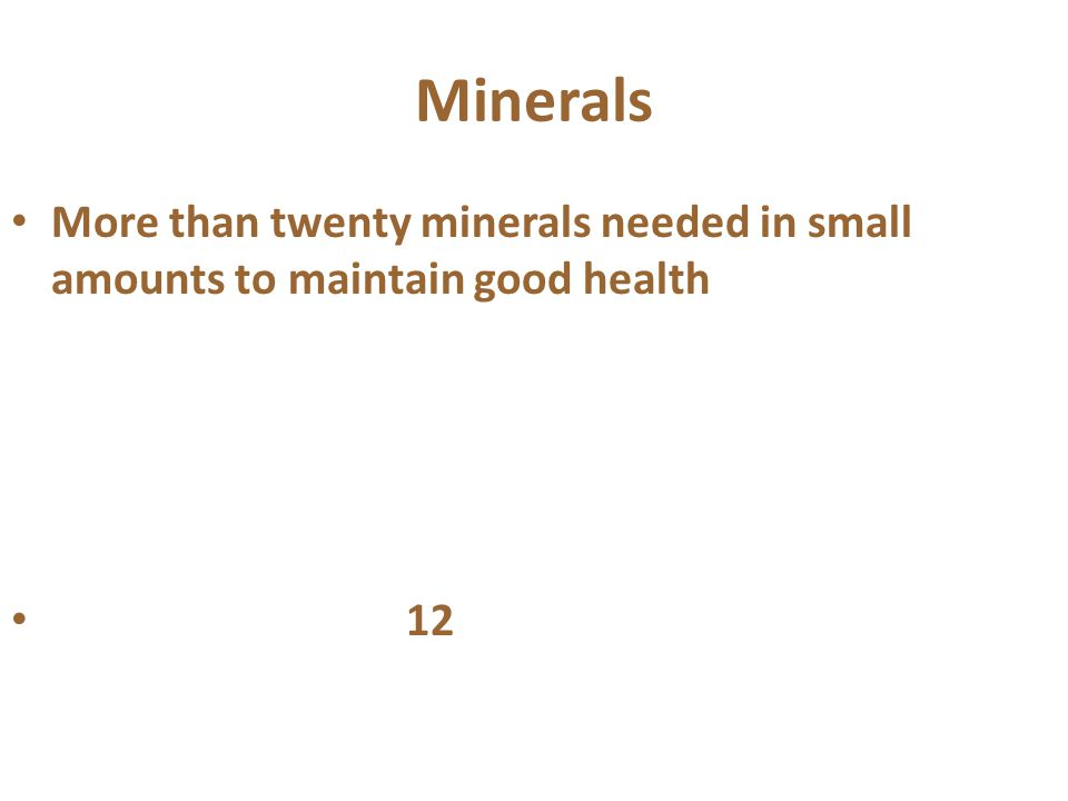 Minerals More than twenty minerals needed in small amounts to maintain good health 12