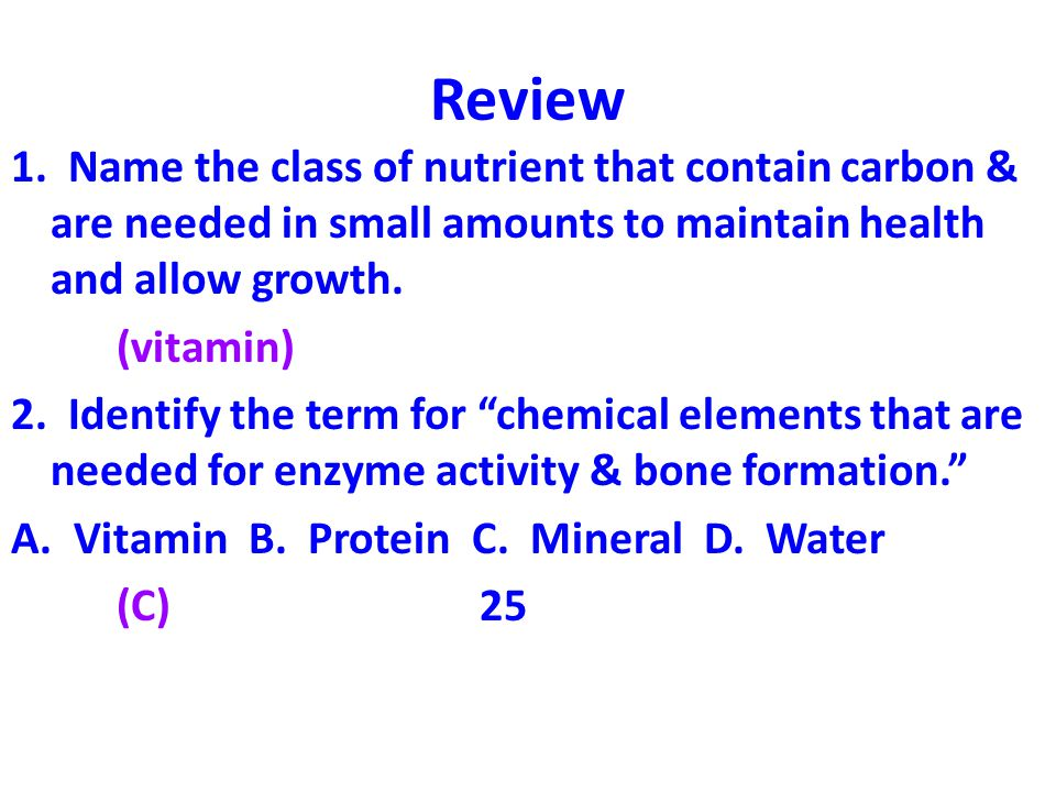 Review 1. Name the class of nutrient that contain carbon & are needed in small amounts to maintain health and allow growth.