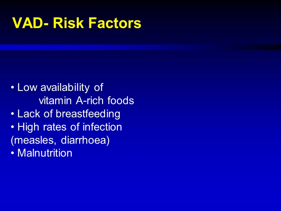 VAD- Risk Factors Low availability of vitamin A-rich foods