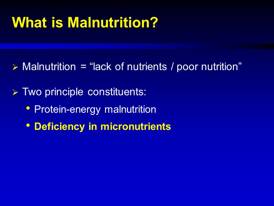 What is Malnutrition Malnutrition = lack of nutrients / poor nutrition Two principle constituents: