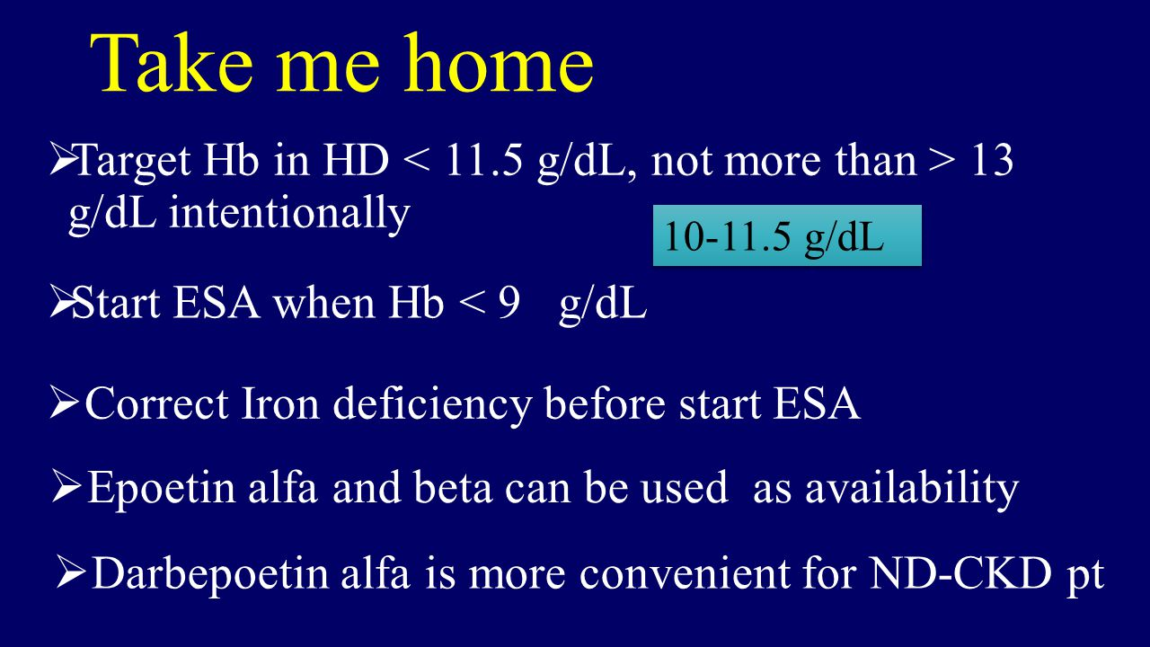 Take me home Target Hb in HD < 11.5 g/dL, not more than > 13 g/dL intentionally. 10-11.5 g/dL. Start ESA when Hb < 9 g/dL.