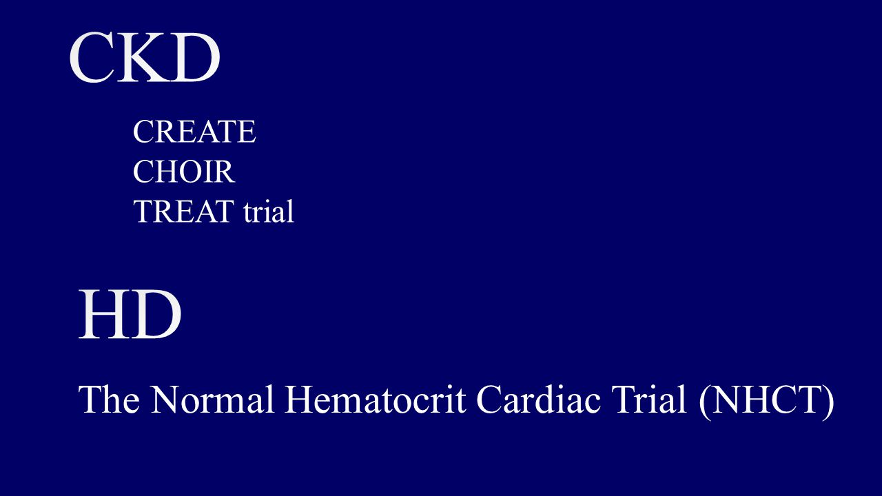 CKD HD The Normal Hematocrit Cardiac Trial (NHCT) CREATE CHOIR
