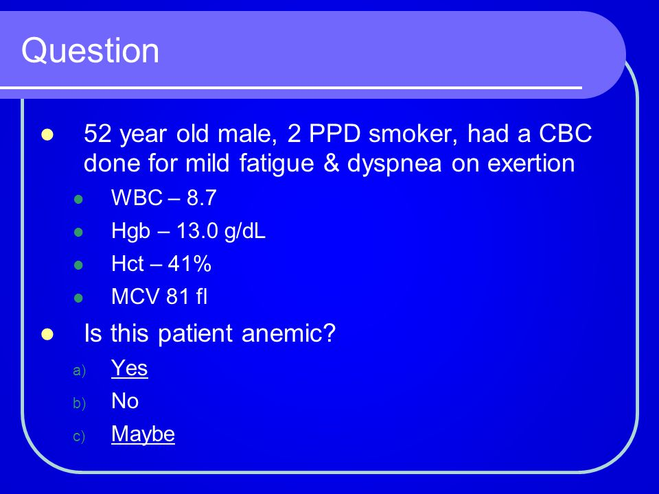 Question 52 year old male, 2 PPD smoker, had a CBC done for mild fatigue & dyspnea on exertion. WBC – 8.7.