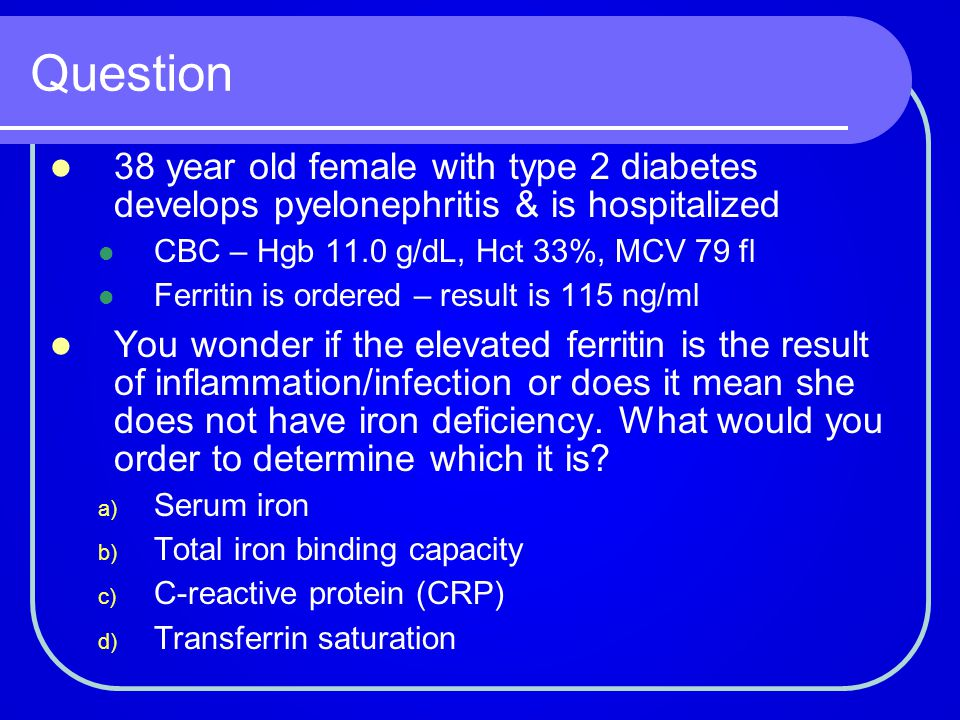 Question 38 year old female with type 2 diabetes develops pyelonephritis & is hospitalized. CBC – Hgb 11.0 g/dL, Hct 33%, MCV 79 fl.