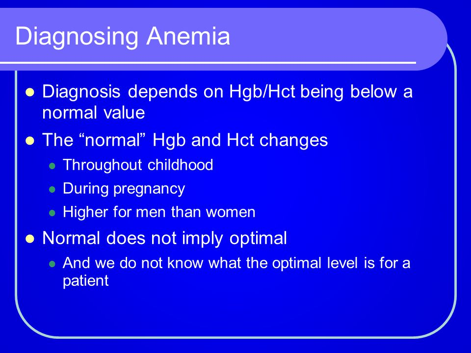 Diagnosing Anemia Diagnosis depends on Hgb/Hct being below a normal value. The normal Hgb and Hct changes.