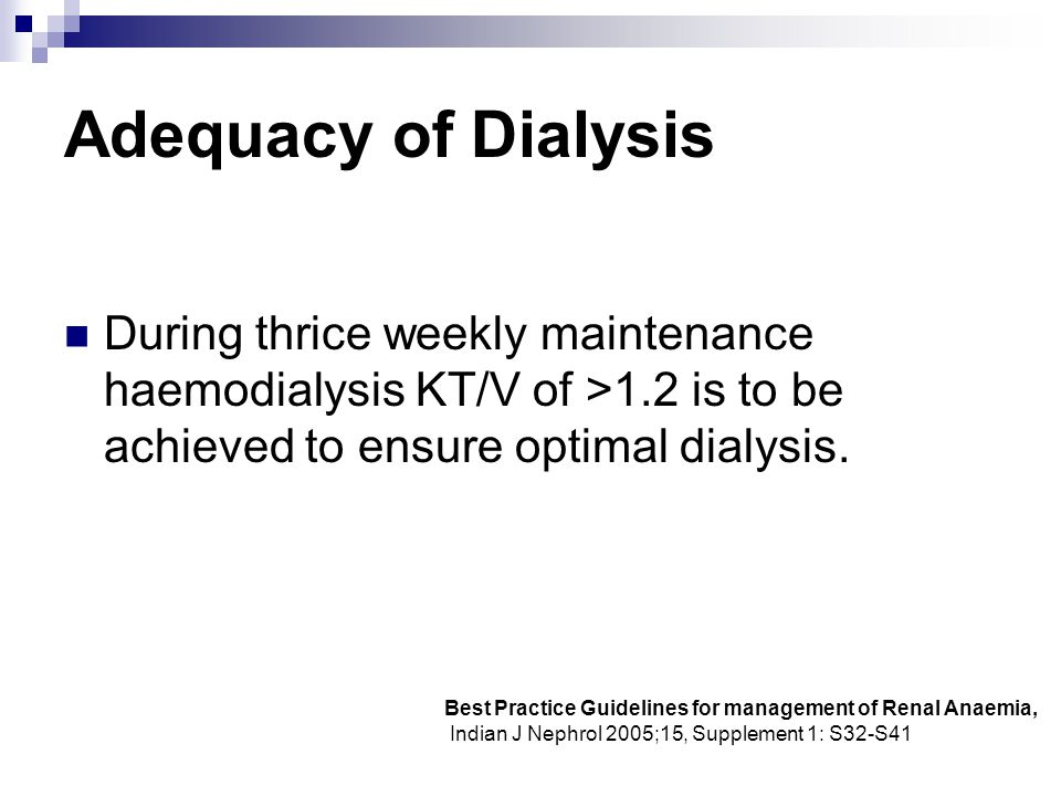 Adequacy of Dialysis During thrice weekly maintenance haemodialysis KT/V of >1.2 is to be achieved to ensure optimal dialysis.