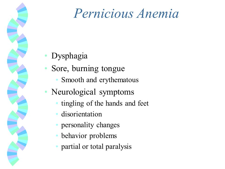 Pernicious Anemia Dysphagia Sore, burning tongue Neurological symptoms